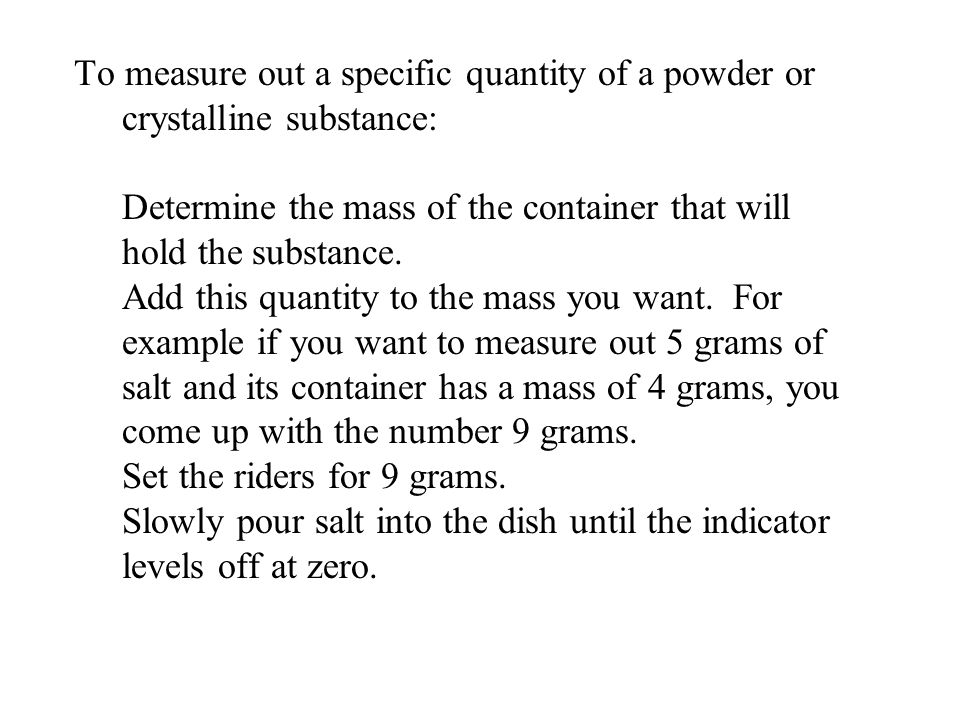 To measure out a specific quantity of a powder or crystalline substance: Determine the mass of the container that will hold the substance.