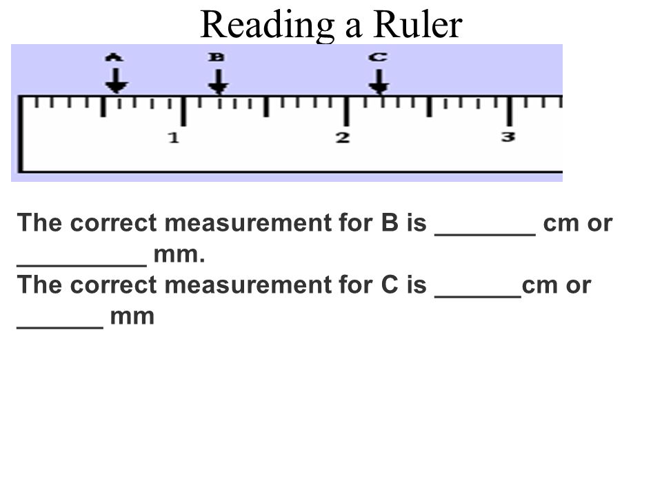 Reading a Ruler The correct measurement for B is _______ cm or _________ mm.