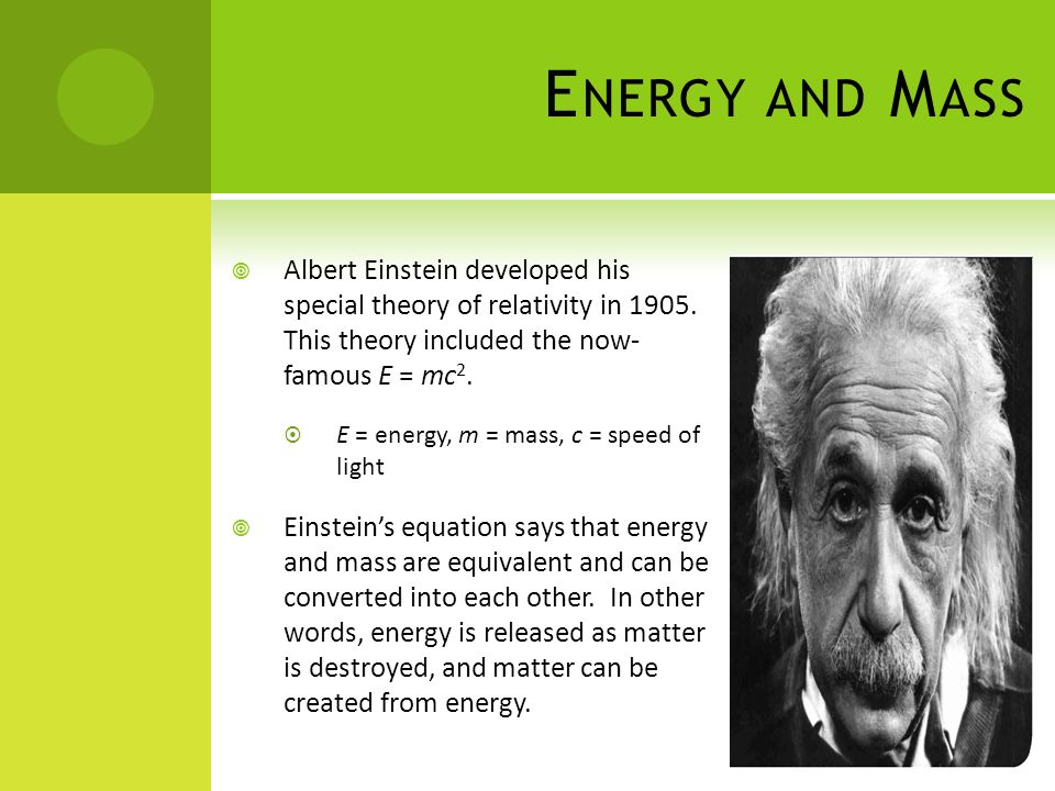 Energy and Mass Albert Einstein developed his special theory of relativity in 1905. This theory included the now- famous E = mc2.