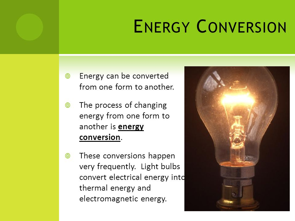 Energy Conversion Energy can be converted from one form to another.