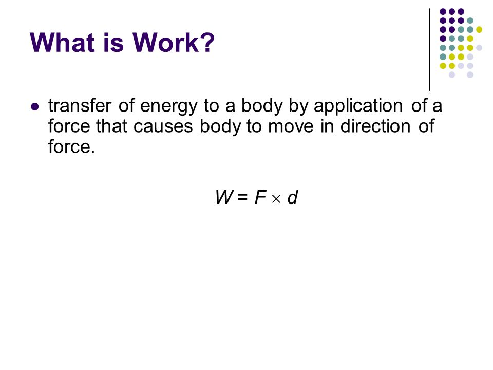 What is Work transfer of energy to a body by application of a force that causes body to move in direction of force.