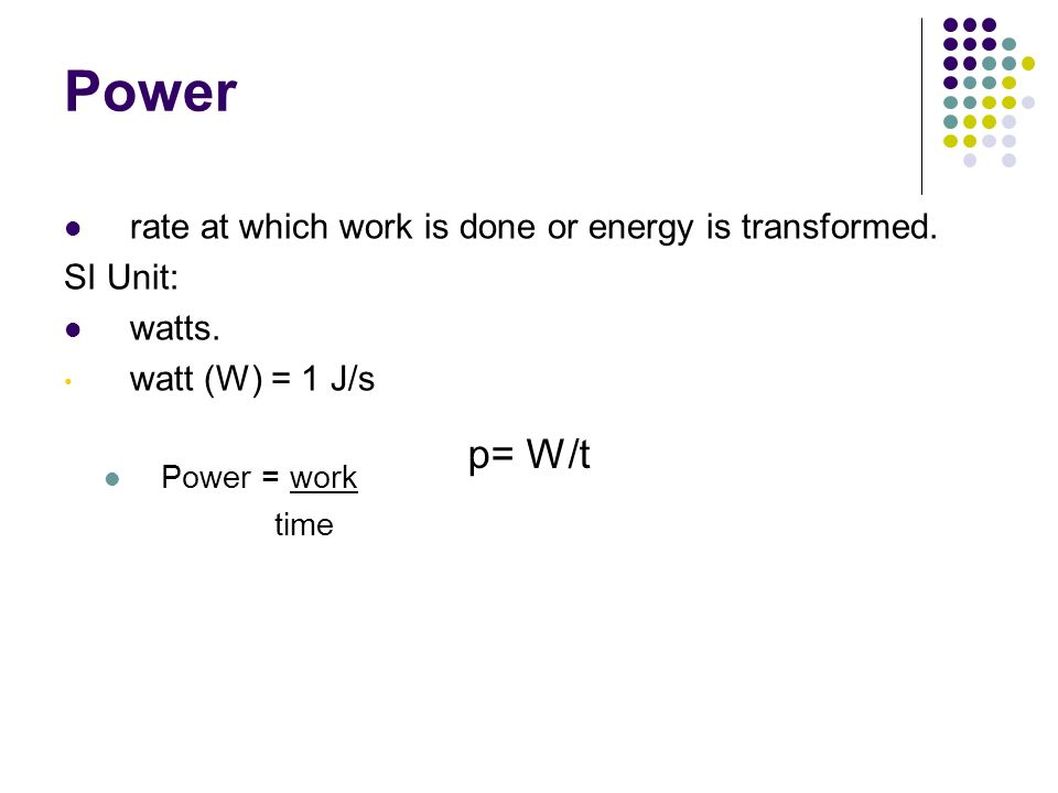 Power Chapter 12. rate at which work is done or energy is transformed. SI Unit: watts. watt (W) = 1 J/s.