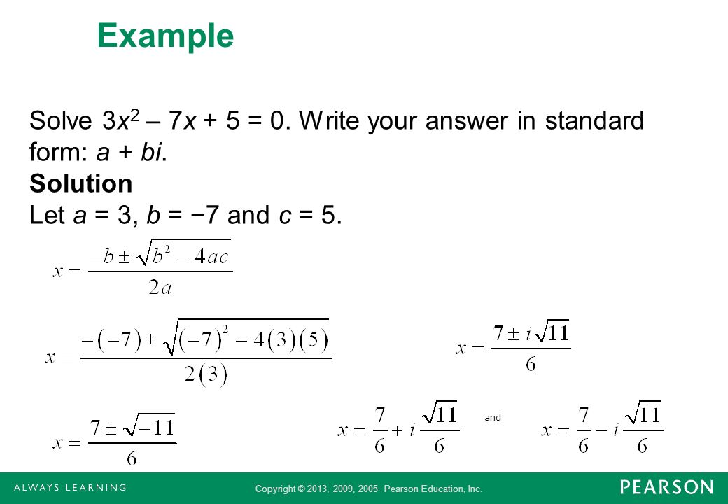 Example Solve 3x2 – 7x + 5 = 0. Write your answer in standard form: a + bi. Solution Let a = 3, b = −7 and c = 5.