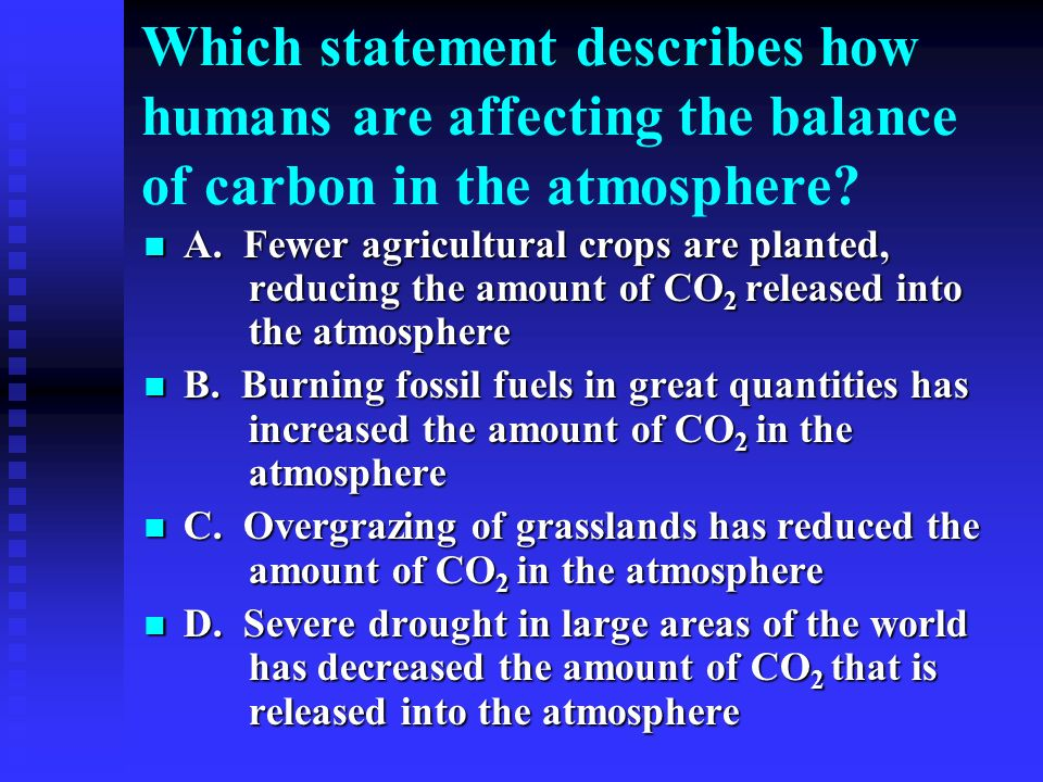 Which statement describes how humans are affecting the balance of carbon in the atmosphere