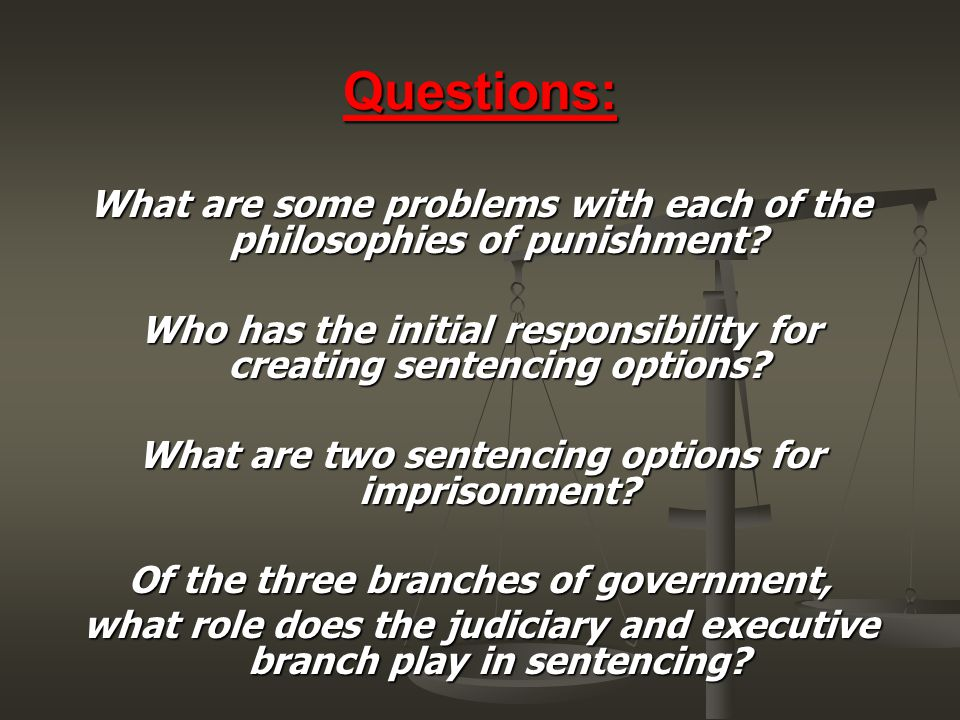 Questions: What are some problems with each of the philosophies of punishment Who has the initial responsibility for creating sentencing options