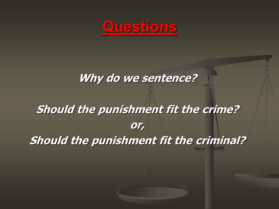 Questions Why do we sentence Should the punishment fit the crime or,