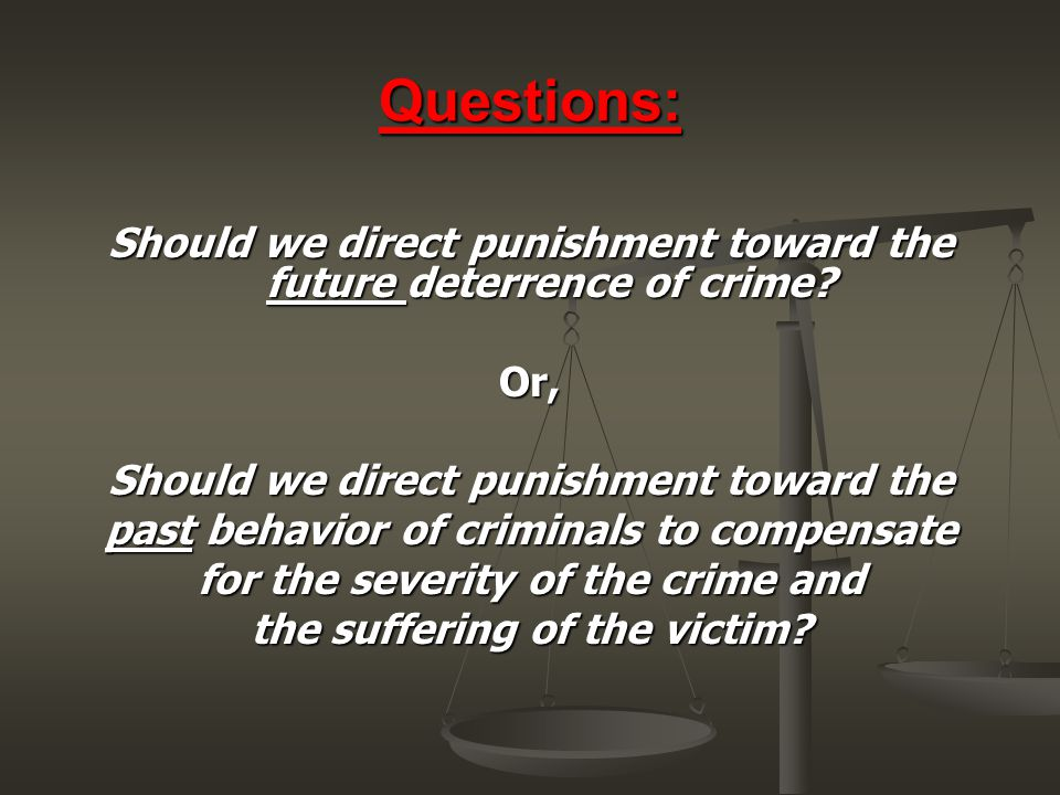 Questions: Should we direct punishment toward the future deterrence of crime Or, Should we direct punishment toward the.