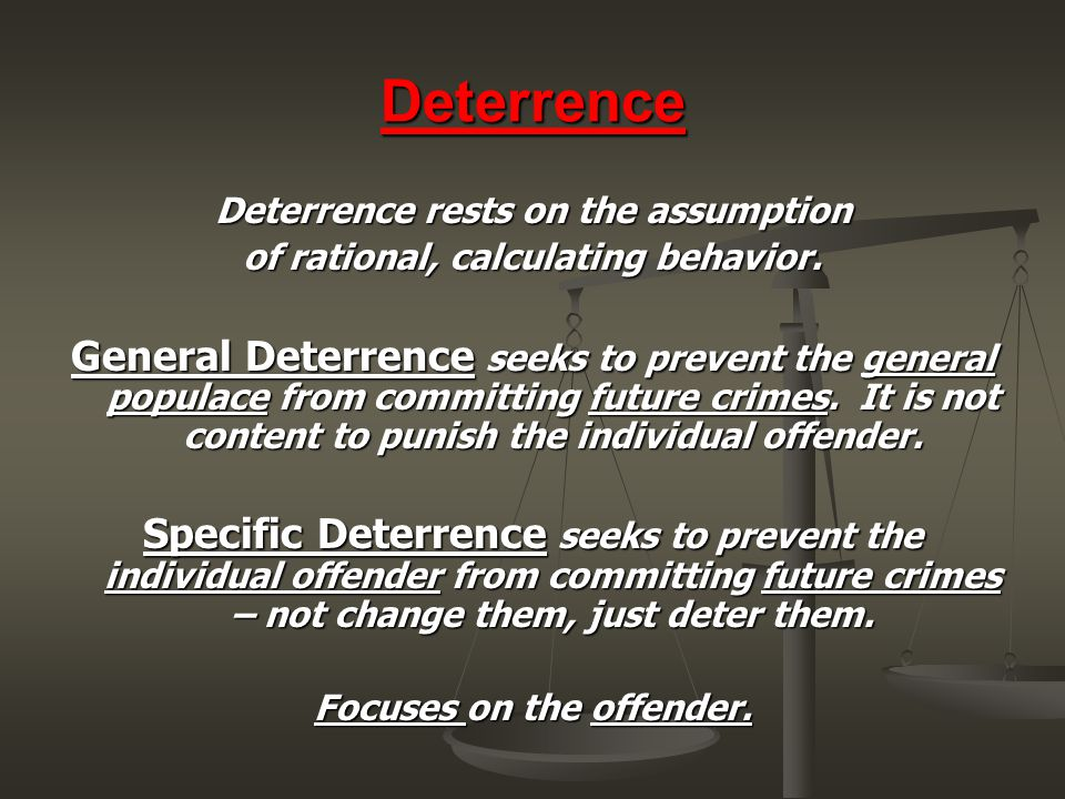 Deterrence Deterrence rests on the assumption. of rational, calculating behavior.