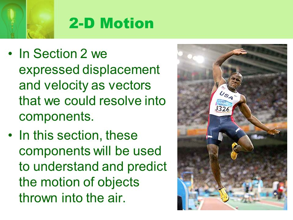 2-D Motion In Section 2 we expressed displacement and velocity as vectors that we could resolve into components.