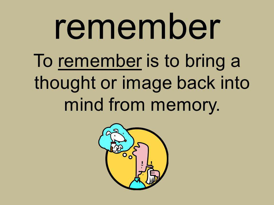 To remember is to bring a thought or image back into mind from memory.