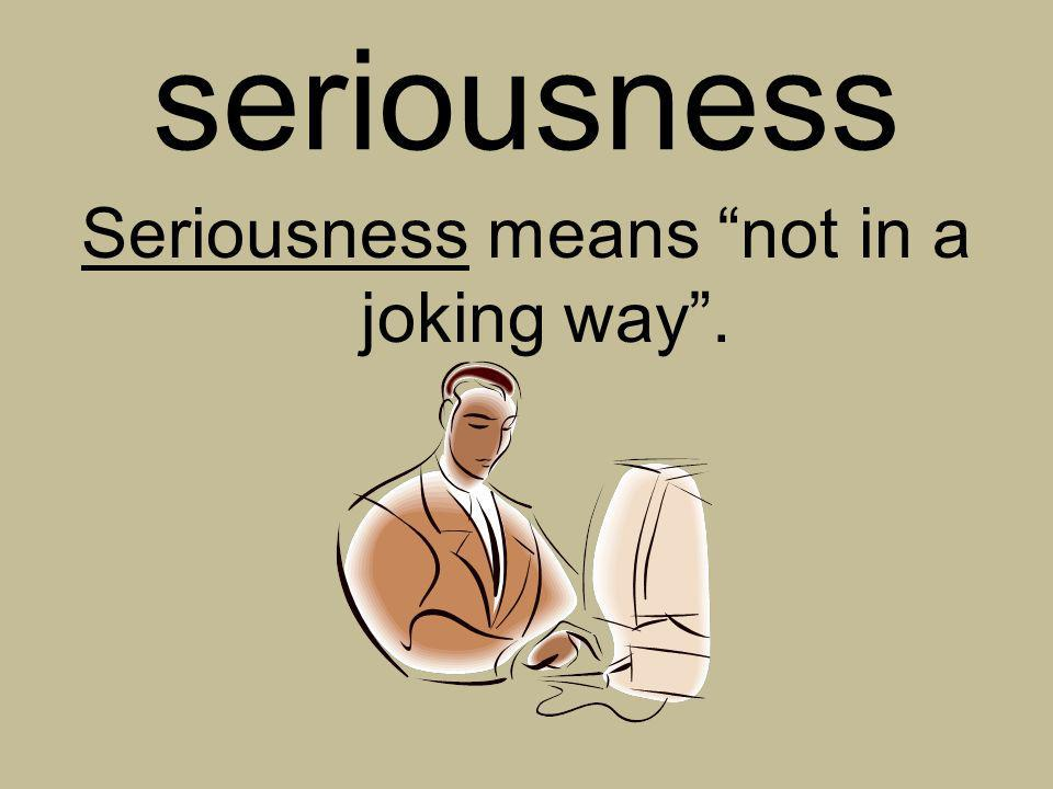Seriousness means not in a joking way .