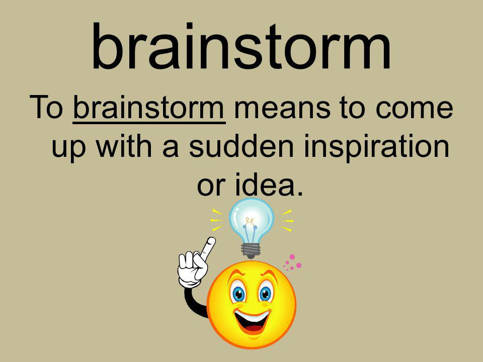 To brainstorm means to come up with a sudden inspiration or idea.