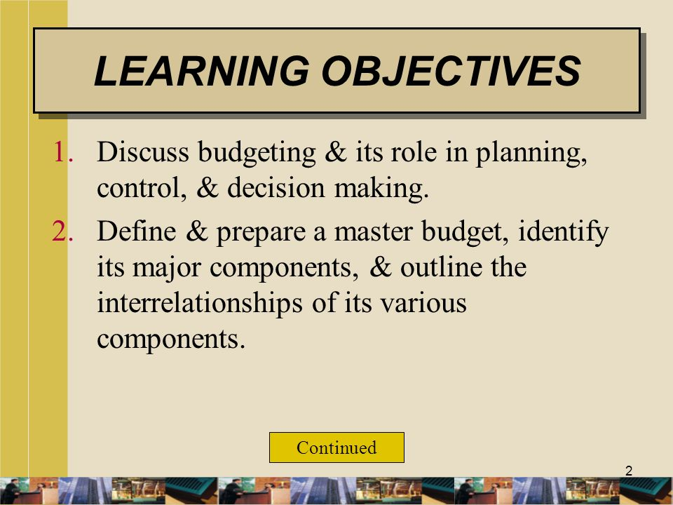 LEARNING OBJECTIVES Discuss budgeting & its role in planning, control, & decision making.
