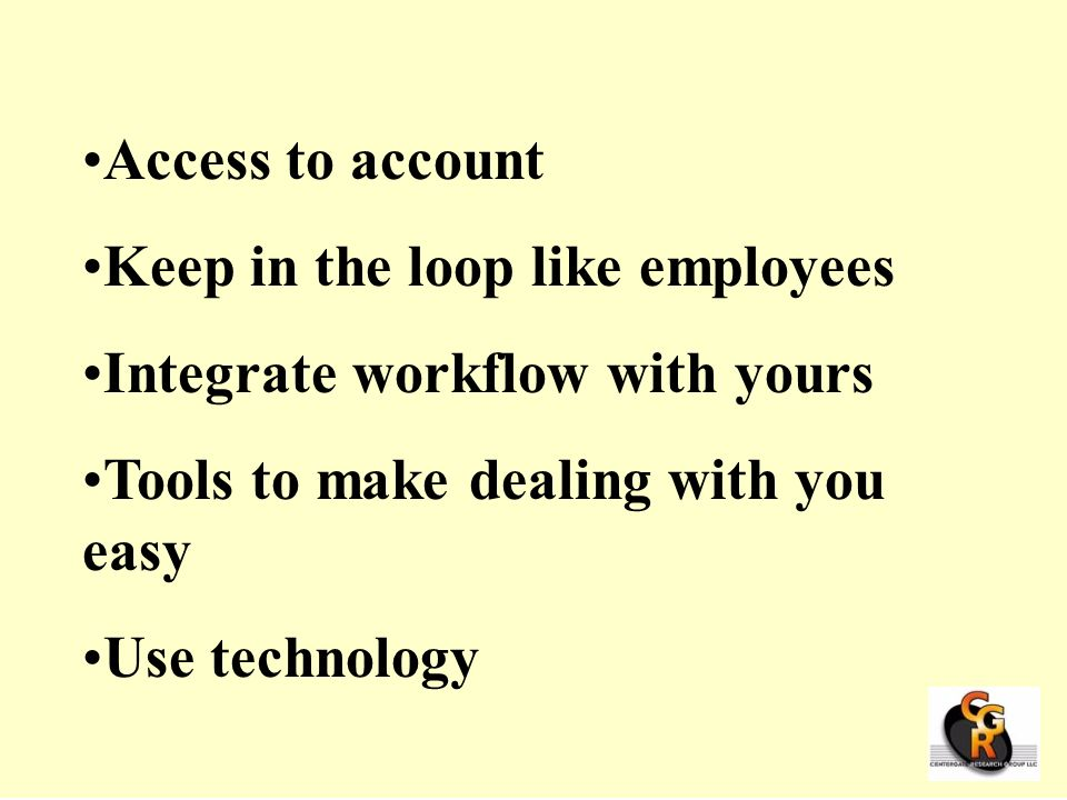 Access to account Keep in the loop like employees. Integrate workflow with yours. Tools to make dealing with you easy.