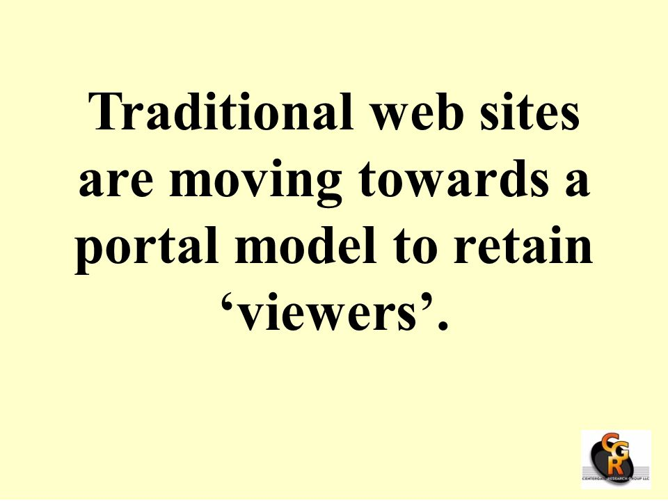 Traditional web sites are moving towards a portal model to retain 'viewers'.