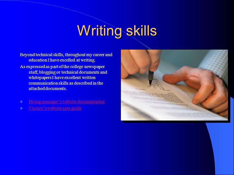 Writing skills Beyond technical skills, throughout my career and education I have excelled at writing.