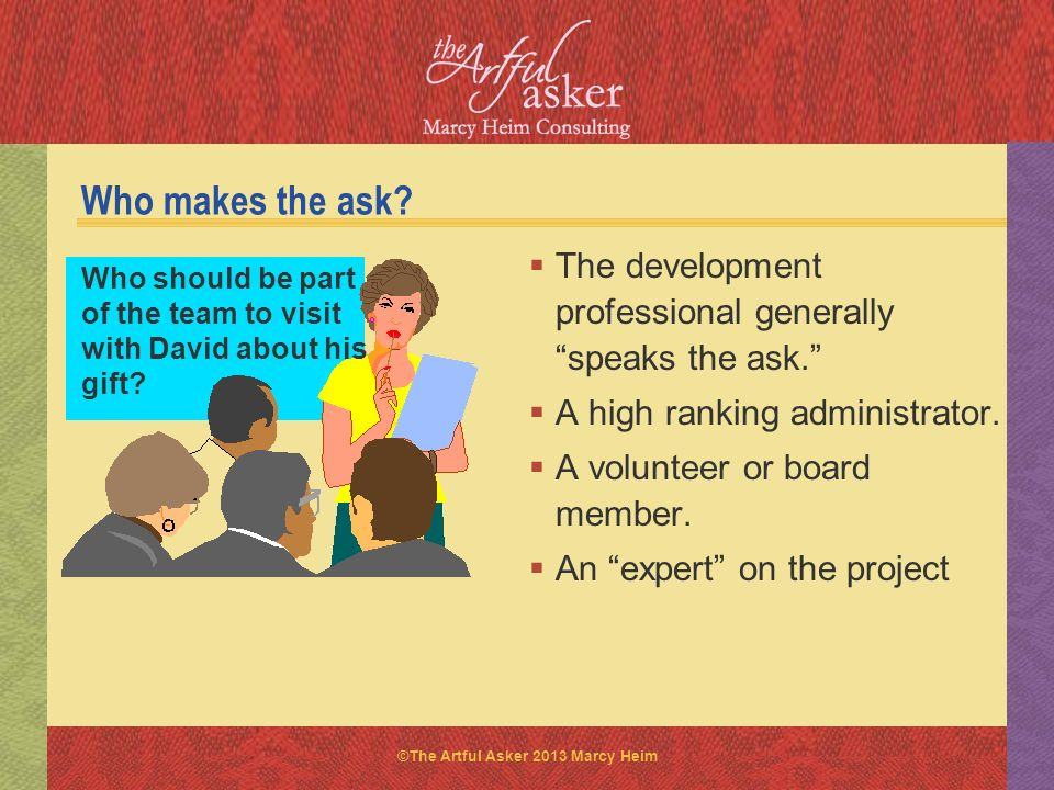 Who makes the ask The development professional generally speaks the ask. A high ranking administrator.