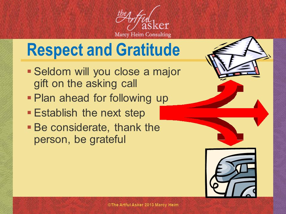 Respect and Gratitude Seldom will you close a major gift on the asking call. Plan ahead for following up.