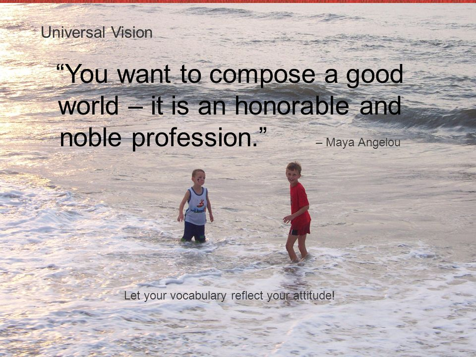 Universal Vision You want to compose a good world – it is an honorable and noble profession. – Maya Angelou.