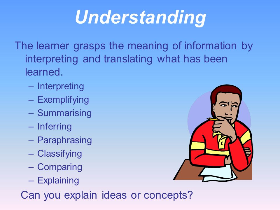 Understanding The learner grasps the meaning of information by interpreting and translating what has been learned.