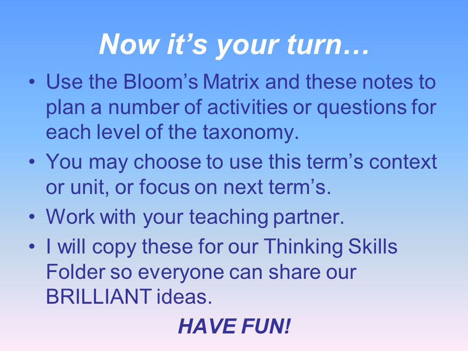 Now it's your turn… Use the Bloom's Matrix and these notes to plan a number of activities or questions for each level of the taxonomy.