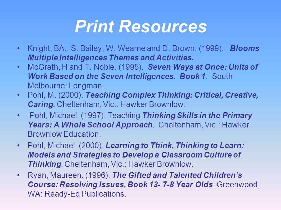 Print Resources Knight, BA., S. Bailey, W. Wearne and D. Brown. (1999). Blooms Multiple Intelligences Themes and Activities.