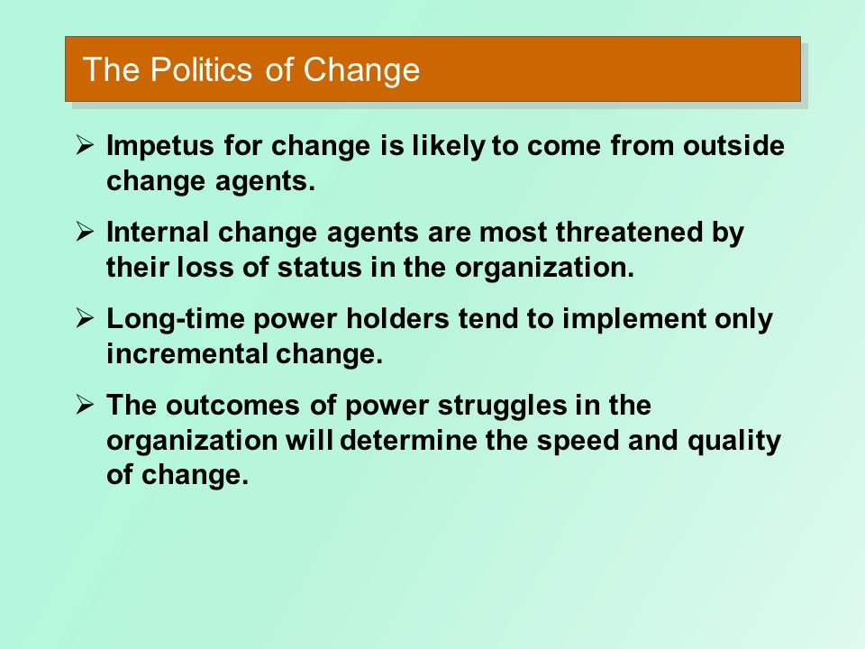 The Politics of Change Impetus for change is likely to come from outside change agents.