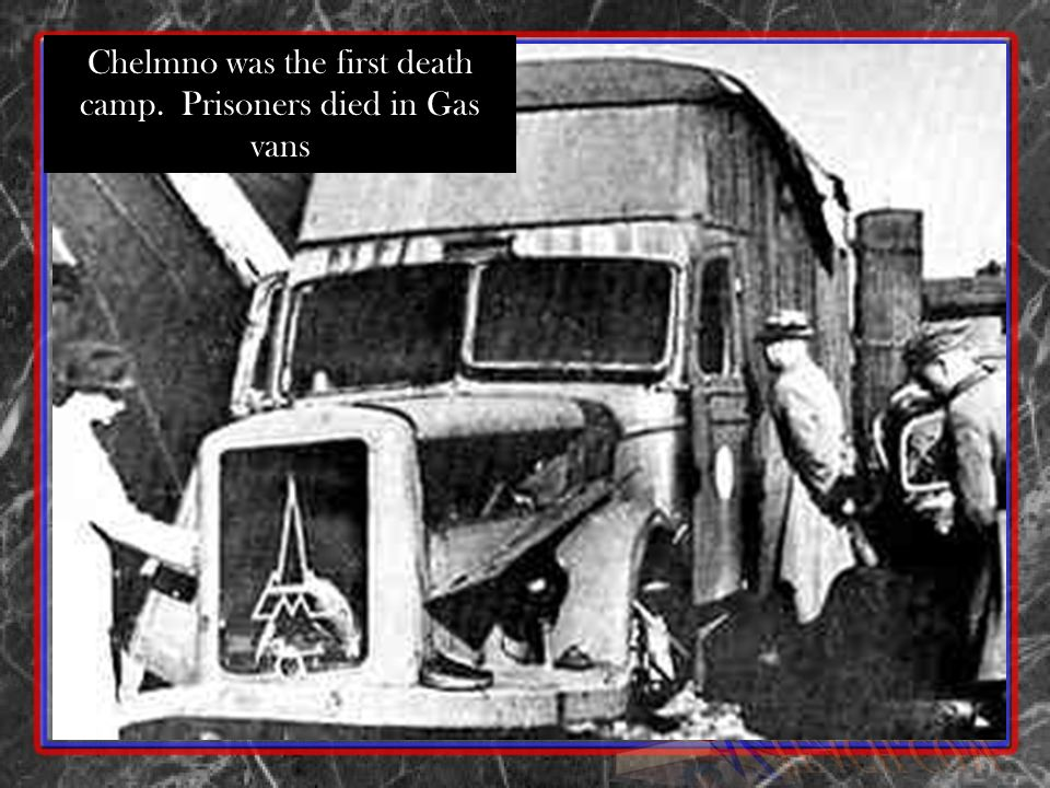 Chelmno was the first death camp. Prisoners died in Gas vans