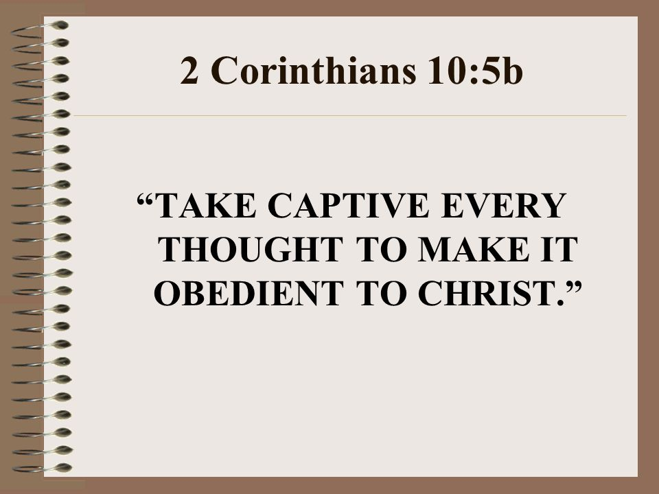 TAKE CAPTIVE EVERY THOUGHT TO MAKE IT OBEDIENT TO CHRIST.