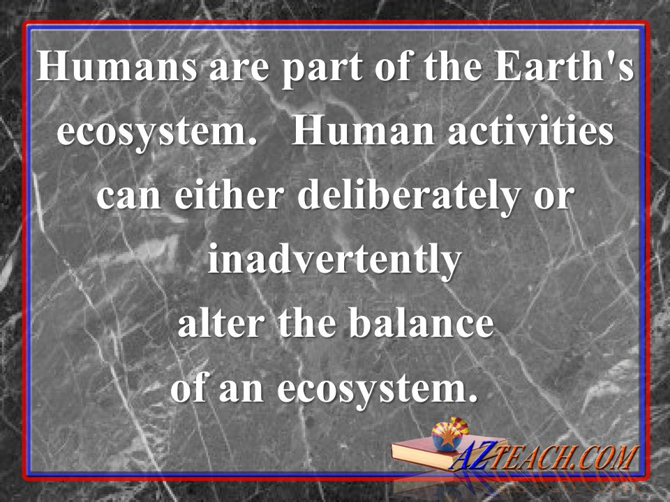 Humans are part of the Earth s ecosystem. Human activities