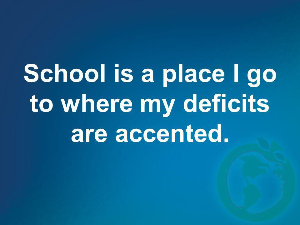 School is a place I go to where my deficits are accented.