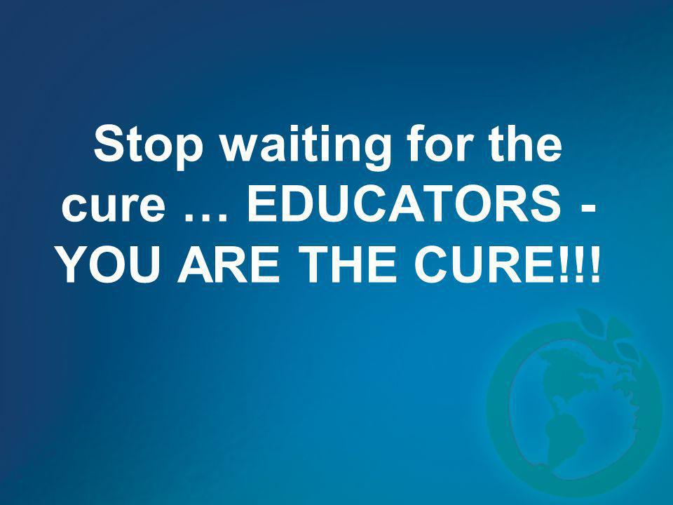 Stop waiting for the cure … EDUCATORS -YOU ARE THE CURE!!!