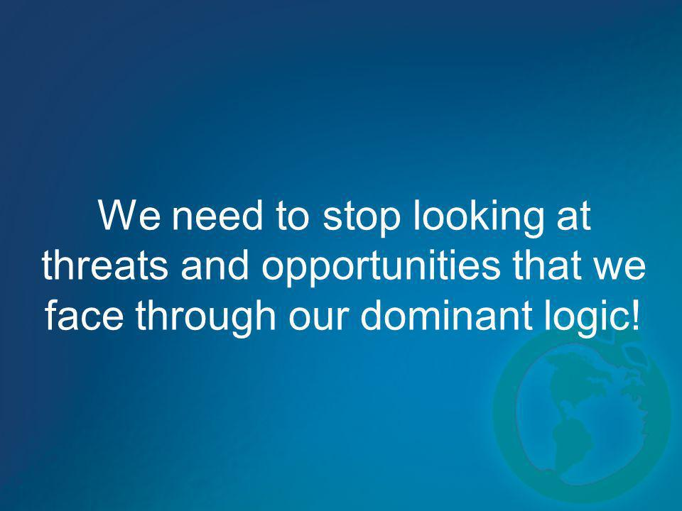 We need to stop looking at threats and opportunities that we face through our dominant logic!