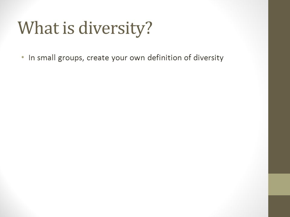 What is diversity In small groups, create your own definition of diversity