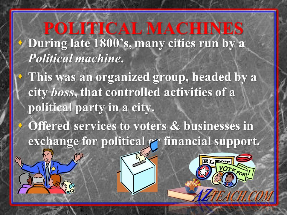 POLITICAL MACHINES During late 1800's, many cities run by a Political machine.