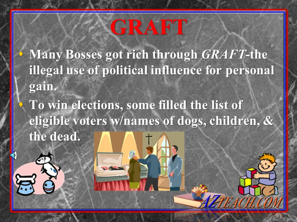 GRAFT Many Bosses got rich through GRAFT-the illegal use of political influence for personal gain.
