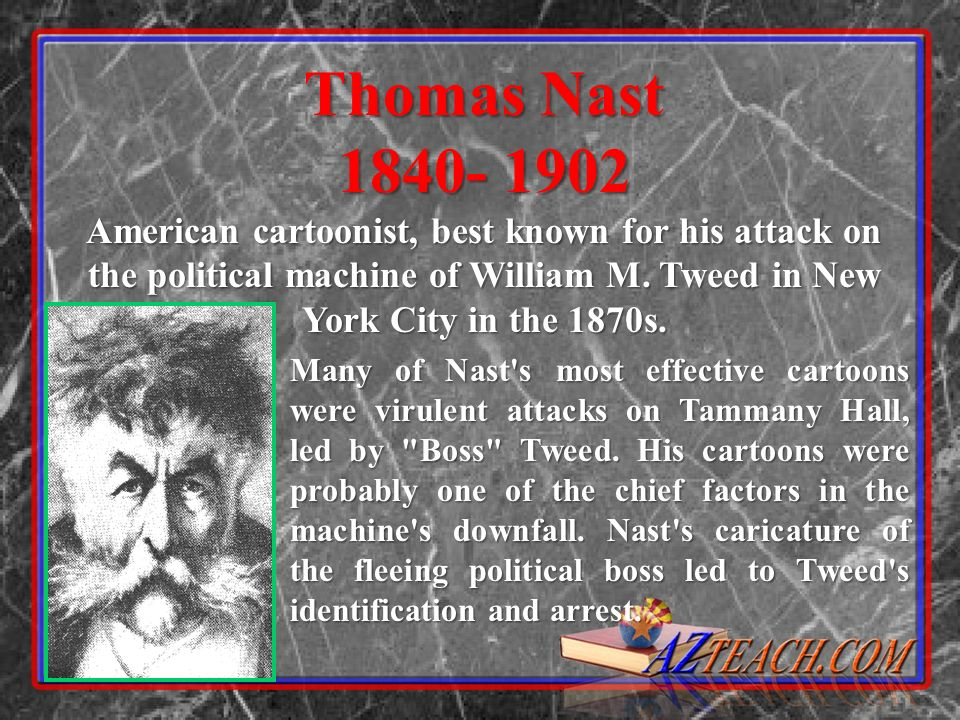 Thomas Nast American cartoonist, best known for his attack on the political machine of William M. Tweed in New York City in the 1870s.