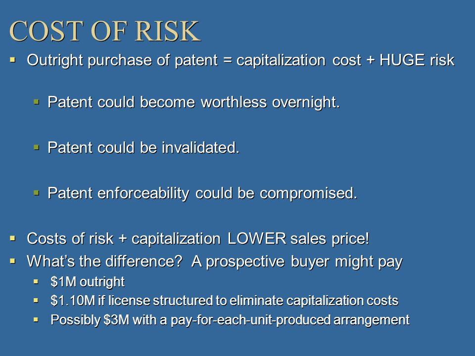 COST OF RISK Outright purchase of patent = capitalization cost + HUGE risk. Patent could become worthless overnight.