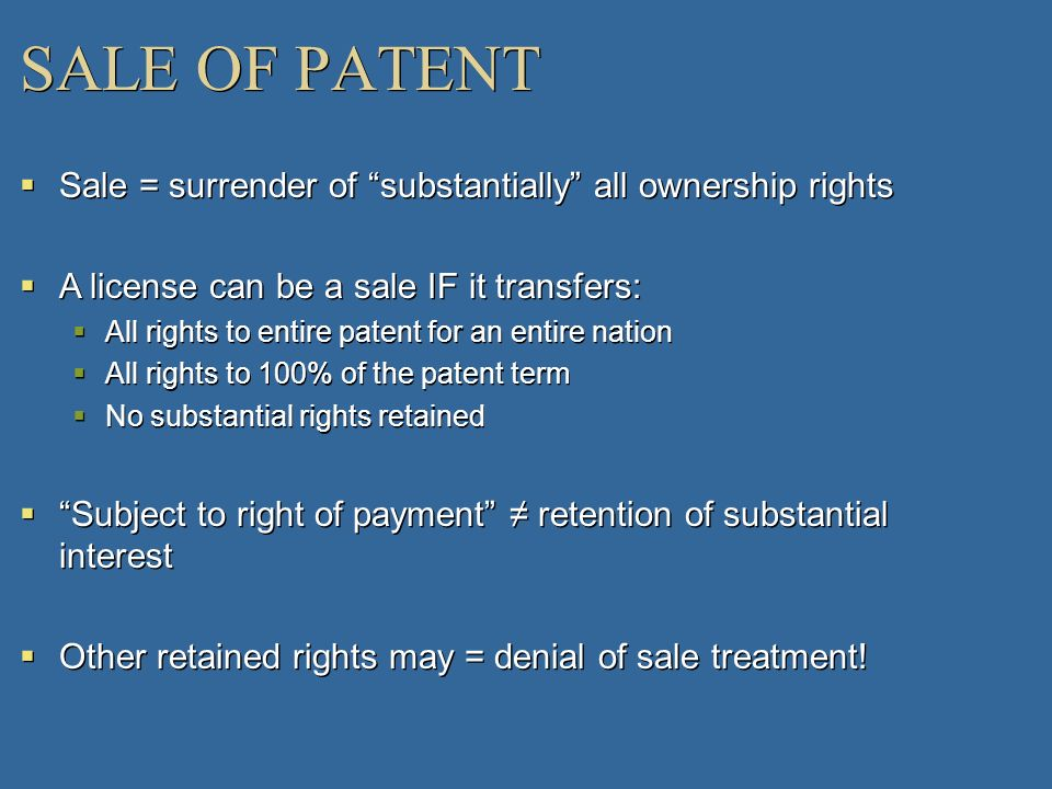 SALE OF PATENT Sale = surrender of substantially all ownership rights. A license can be a sale IF it transfers: