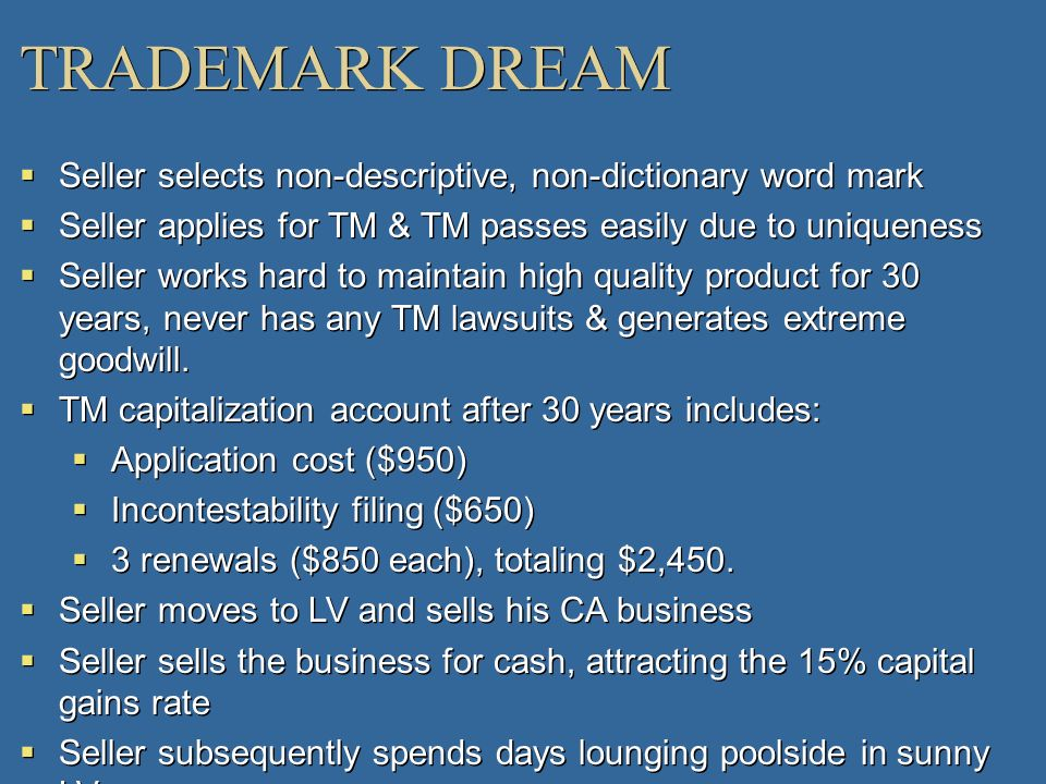 TRADEMARK DREAM Seller selects non-descriptive, non-dictionary word mark. Seller applies for TM & TM passes easily due to uniqueness.