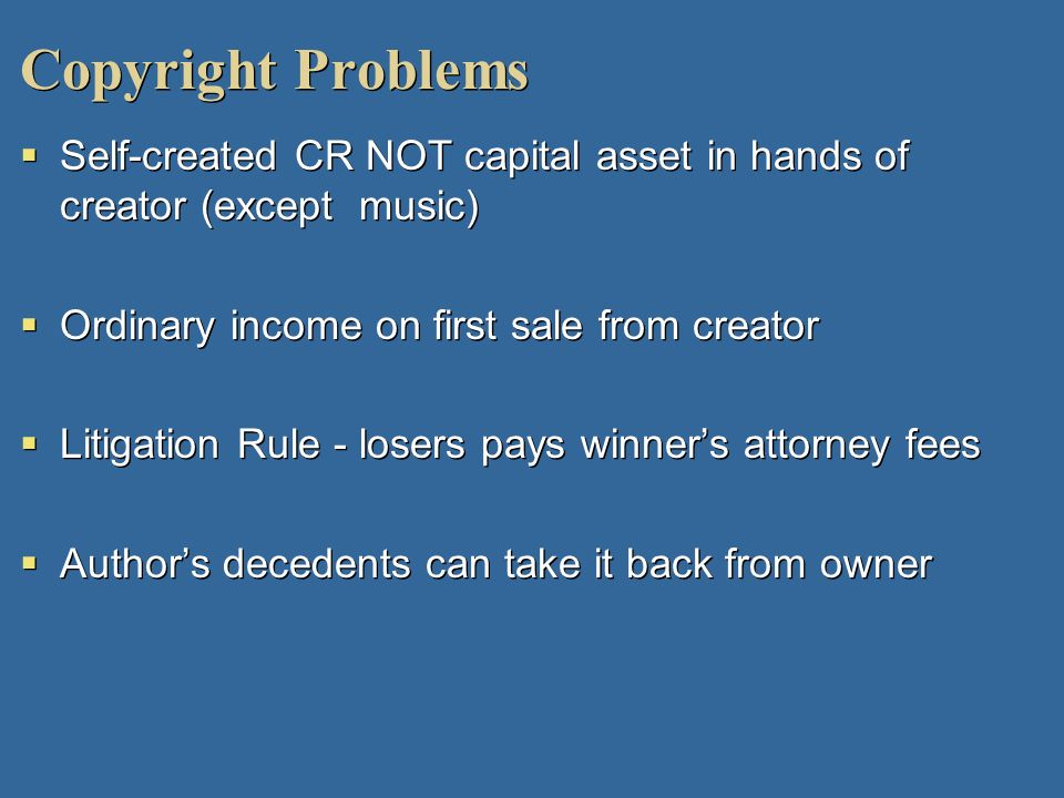 Copyright Problems Self-created CR NOT capital asset in hands of creator (except music) Ordinary income on first sale from creator.