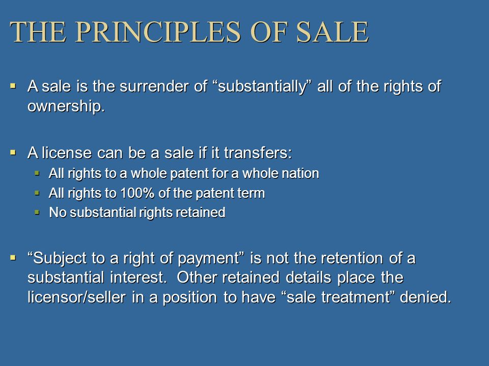 THE PRINCIPLES OF SALE A sale is the surrender of substantially all of the rights of ownership. A license can be a sale if it transfers: