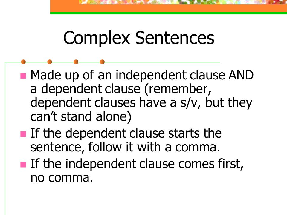 Complex Sentences Made up of an independent clause AND a dependent clause (remember, dependent clauses have a s/v, but they can't stand alone)