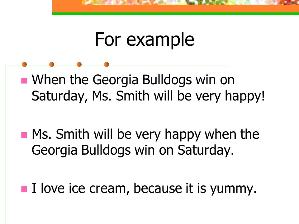 For example When the Georgia Bulldogs win on Saturday, Ms. Smith will be very happy!