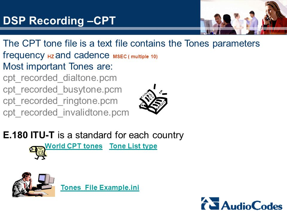 DSP Recording –CPT The CPT tone file is a text file contains the Tones parameters. frequency HZ and cadence MSEC ( multiple 10)