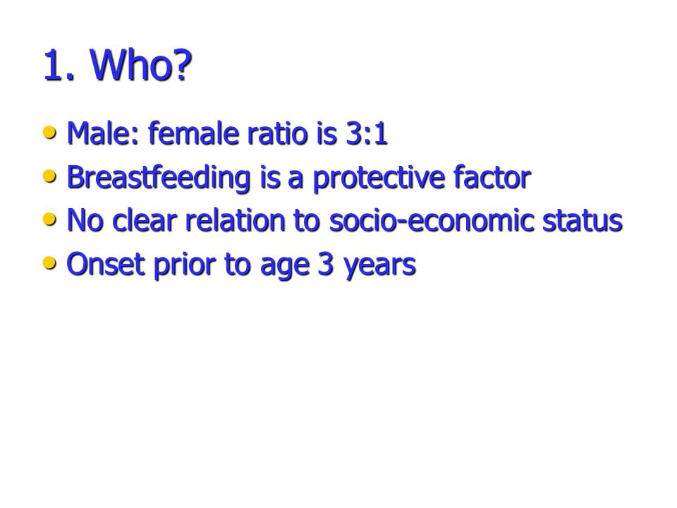 1. Who Male: female ratio is 3:1 Breastfeeding is a protective factor
