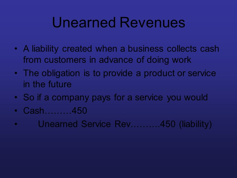 Unearned Revenues A liability created when a business collects cash from customers in advance of doing work.