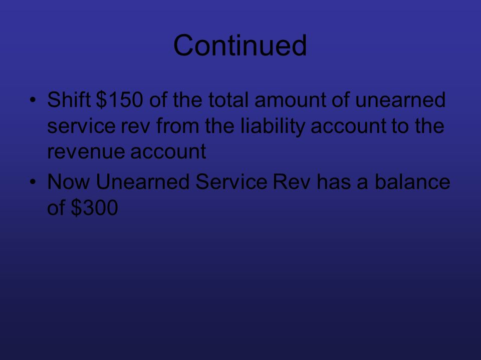 Continued Shift $150 of the total amount of unearned service rev from the liability account to the revenue account.