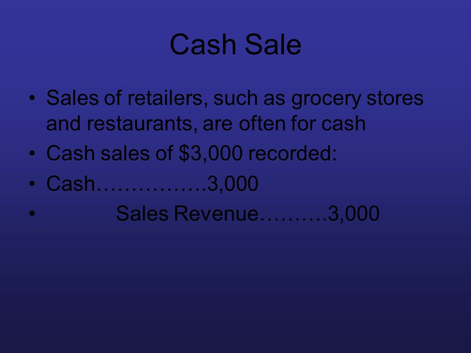 Cash Sale Sales of retailers, such as grocery stores and restaurants, are often for cash. Cash sales of $3,000 recorded: