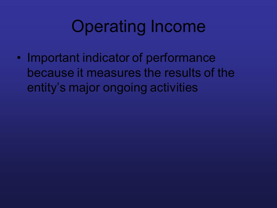 Operating Income Important indicator of performance because it measures the results of the entity's major ongoing activities.